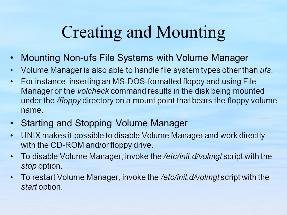 Creating and Mounting Mounting Non-ufs File Systems with Volume Manager Volume Manager is also able to handle file system types other than ufs. For in