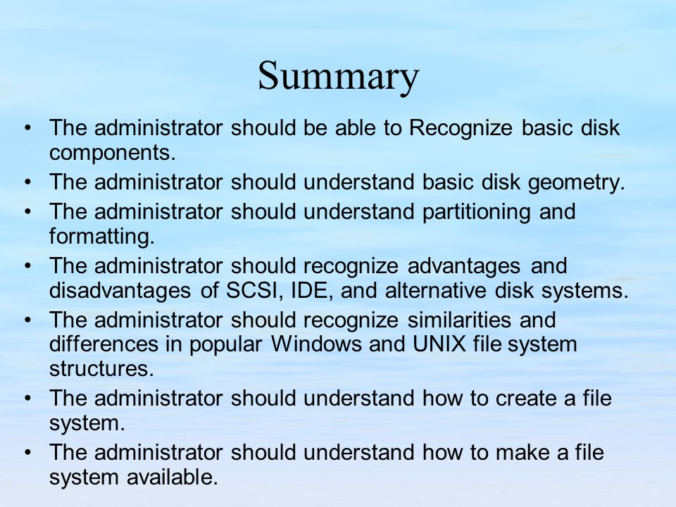 Summary The administrator should be able to Recognize basic disk components. The administrator should understand basic disk geometry. The administrato