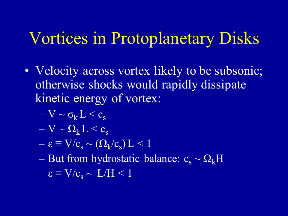 Vortices in Protoplanetary Disks Velocity across vortex likely to be subsonic; otherwise shocks would rapidly dissipate kinetic energy of vortex: –V ~