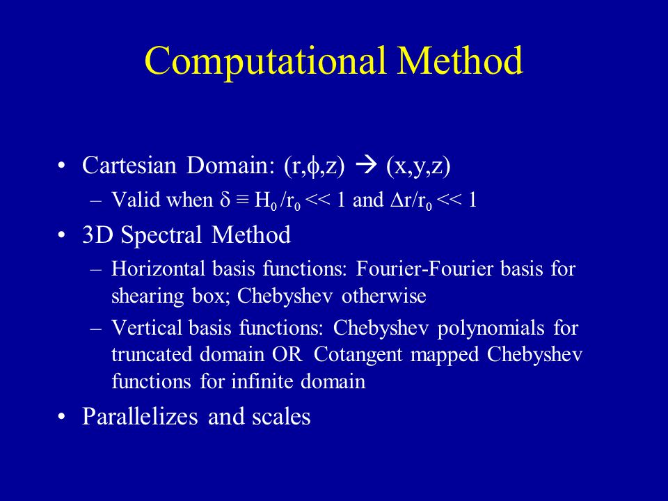Computational Method Cartesian Domain: (r,,z) (x,y,z) –Valid when H 0 /r 0 << 1 and r/r 0 << 1 3D Spectral Method –Horizontal basis functions: Fourier