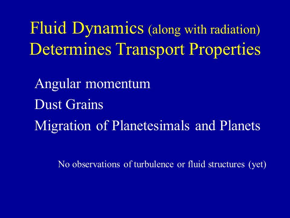 Fluid Dynamics (along with radiation) Determines Transport Properties Angular momentum Dust Grains Migration of Planetesimals and Planets No observati