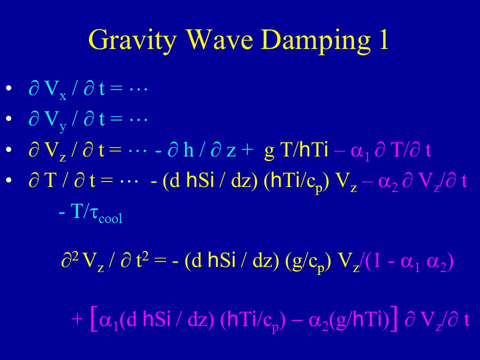Gravity Wave Damping 1 V x / t = V y / t = V z / t = - h / z + g T/ h T i – T/ t T / t = - (d h S i / dz) ( h T i /c p ) V z – V z / t - T/ cool 2 V z / t 2 = - (d h S i / dz) (g/c p ) V z /(1 - 1 2 ) + [ (d h S i / dz) ( h T i /c p ) (g/ h T i ) ] V z / t