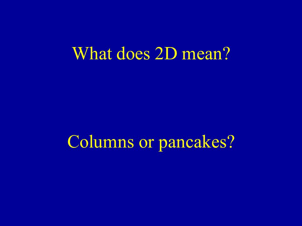 What does 2D mean? Columns or pancakes?