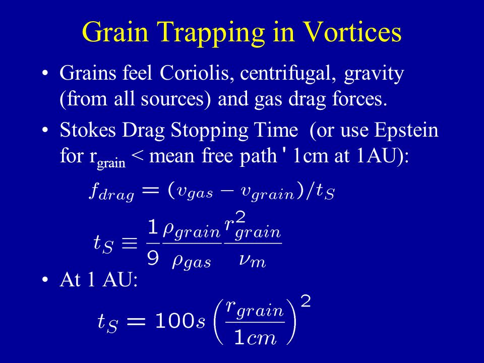 Grain Trapping in Vortices Grains feel Coriolis, centrifugal, gravity (from all sources) and gas drag forces. Stokes Drag Stopping Time (or use Epstei