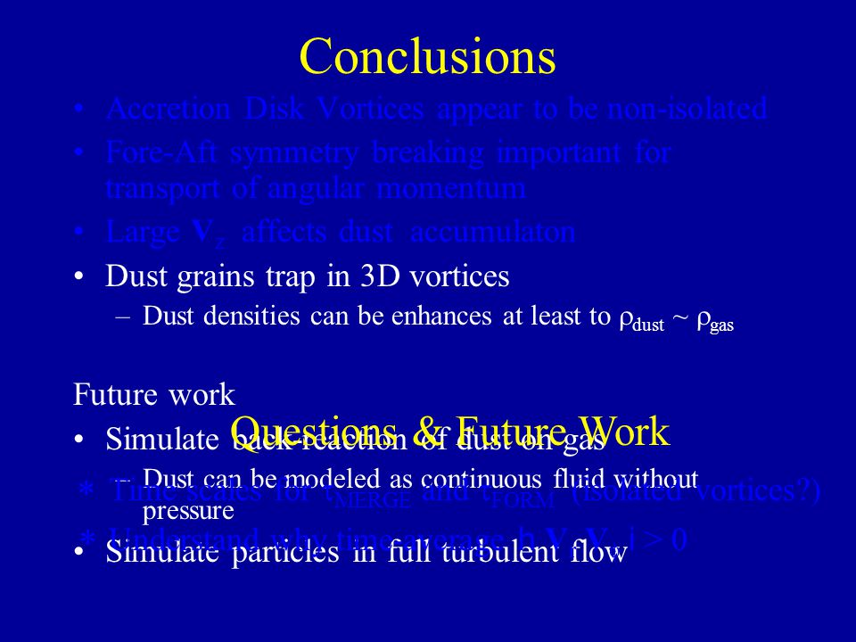 Conclusions Accretion Disk Vortices appear to be non-isolated Fore-Aft symmetry breaking important for transport of angular momentum Large V z affects
