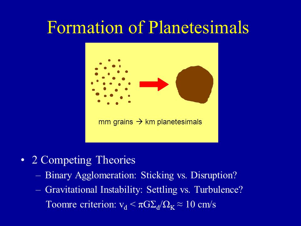 Formation of Planetesimals 2 Competing Theories –Binary Agglomeration: Sticking vs. Disruption? –Gravitational Instability: Settling vs. Turbulence? T