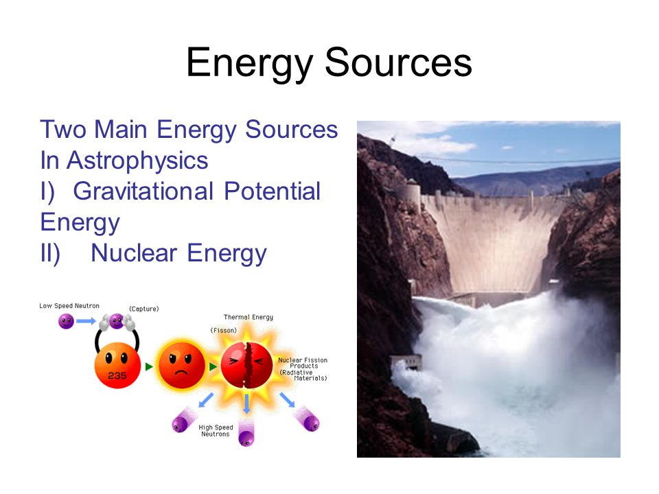 Energy Sources Two Main Energy Sources In Astrophysics I)Gravitational Potential Energy II) Nuclear Energy