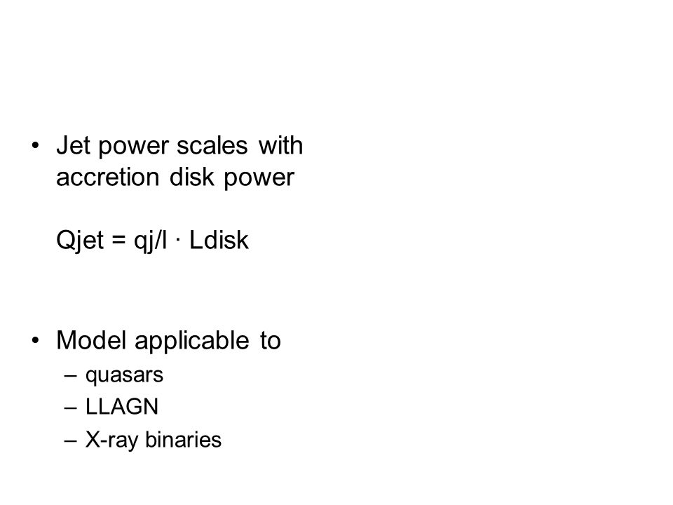 Jet power scales with accretion disk power Qjet = qj/l · Ldisk Model applicable to –quasars –LLAGN –X-ray binaries