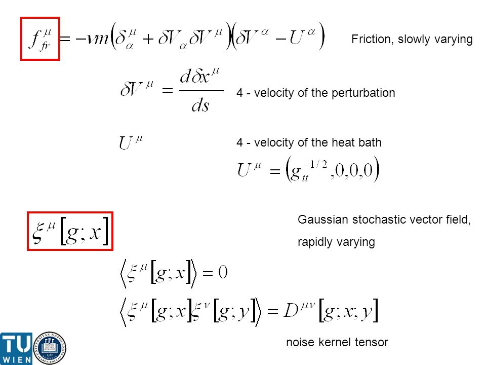 4 - velocity of the perturbation 4 - velocity of the heat bath Gaussian stochastic vector field, rapidly varying Friction, slowly varying noise kernel tensor