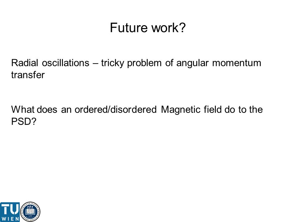 Future work? Radial oscillations – tricky problem of angular momentum transfer What does an ordered/disordered Magnetic field do to the PSD?