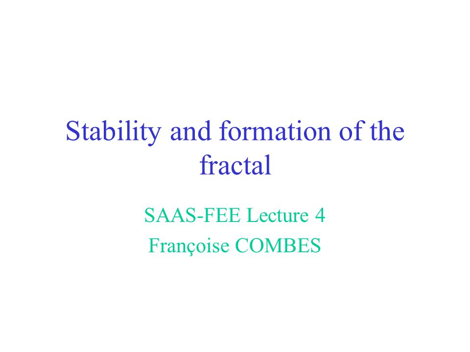 Stability and formation of the fractal SAAS-FEE Lecture 4 Françoise COMBES