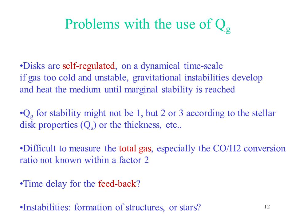 12 Problems with the use of Q g Disks are self-regulated, on a dynamical time-scale if gas too cold and unstable, gravitational instabilities develop