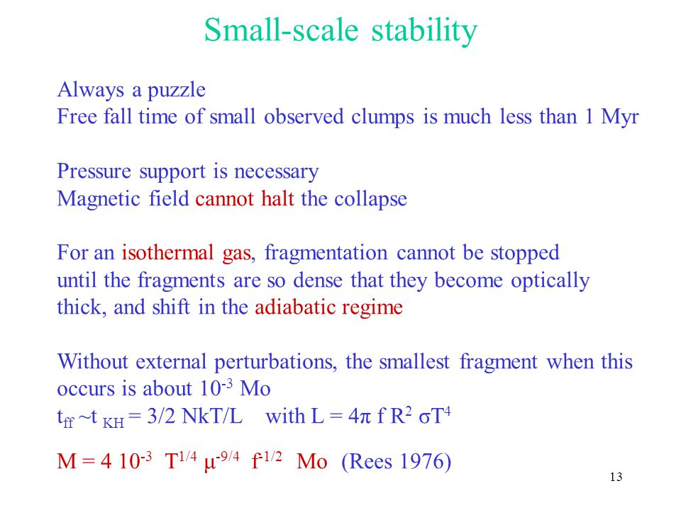 13 Small-scale stability Always a puzzle Free fall time of small observed clumps is much less than 1 Myr Pressure support is necessary Magnetic field cannot halt the collapse For an isothermal gas, fragmentation cannot be stopped until the fragments are so dense that they become optically thick, and shift in the adiabatic regime Without external perturbations, the smallest fragment when this occurs is about 10 -3 Mo t ff ~t KH = 3/2 NkT/L with L = 4π f R 2 σT 4 M = 4 10 -3 T 1/4 μ -9/4 f -1/2 Mo (Rees 1976)