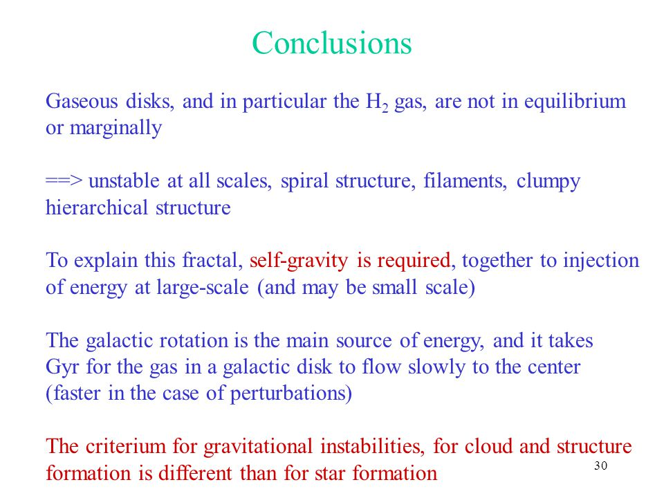 30 Conclusions Gaseous disks, and in particular the H 2 gas, are not in equilibrium or marginally ==> unstable at all scales, spiral structure, filaments, clumpy hierarchical structure To explain this fractal, self-gravity is required, together to injection of energy at large-scale (and may be small scale) The galactic rotation is the main source of energy, and it takes Gyr for the gas in a galactic disk to flow slowly to the center (faster in the case of perturbations) The criterium for gravitational instabilities, for cloud and structure formation is different than for star formation