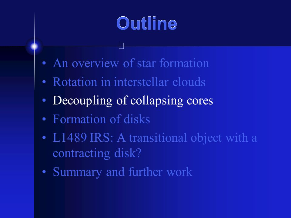 Outline An overview of star formation Rotation in interstellar clouds Decoupling of collapsing cores Formation of disks L1489 IRS: A transitional object with a contracting disk.