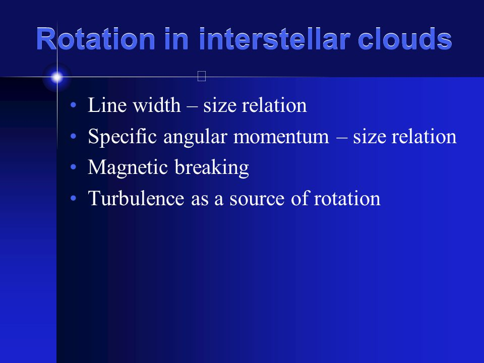 Rotation in interstellar clouds Line width – size relation Specific angular momentum – size relation Magnetic breaking Turbulence as a source of rotation
