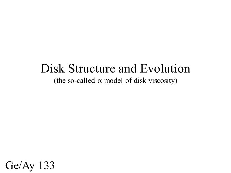 Disk Structure and Evolution (the so-called model of disk viscosity) Ge/Ay 133