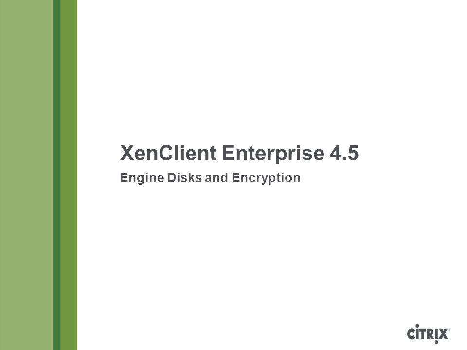XenClient Enterprise 4.5 Engine Disks and Encryption Copyright © 2013 Citrix Page 12 Disk Sizing Example Engine10 GB Dock (enabled in Engine policy)10 GB Windows XP VM (deployed from Synchronizer) 16 GB system disk (x2.0) 8 GB user disk (x1.5) 4 GB local disk 48 GB Windows 7 VM (deployed from Synchronizer) 40 GB system disk (x2.0) 10 GB user disk (x1.5) 20 GB local disk 115 GB Windows 2008 Server VM (local) 50 GB system disk No user or local disk 50 GB Subtotal233 GB Total (add 7%)249 GB For this configuration, a 250 GB disk (or larger) is recommended.