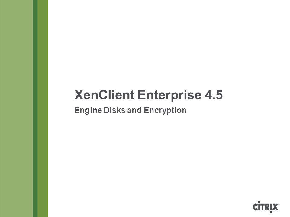 XenClient Enterprise 4.5 Engine Disks and Encryption