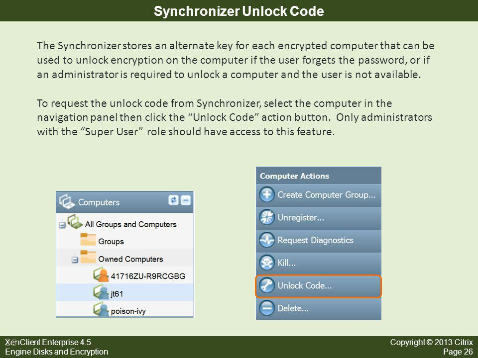 XenClient Enterprise 4.5 Engine Disks and Encryption Copyright © 2013 Citrix Page 26 Synchronizer Unlock Code 26 The Synchronizer stores an alternate