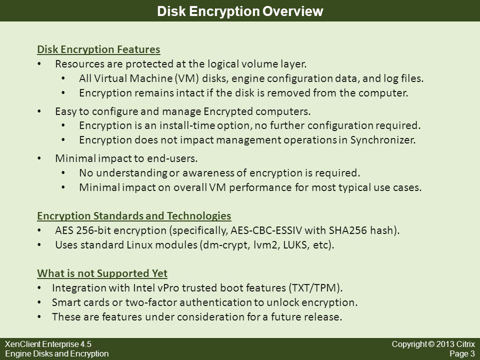 XenClient Enterprise 4.5 Engine Disks and Encryption Copyright © 2013 Citrix Page 4 Disks, Partitions, Volume Groups, and Volumes Hard DiskPartitionsVolume GroupLogical Volumes XCE Engine only supports a single hard drive per computer.