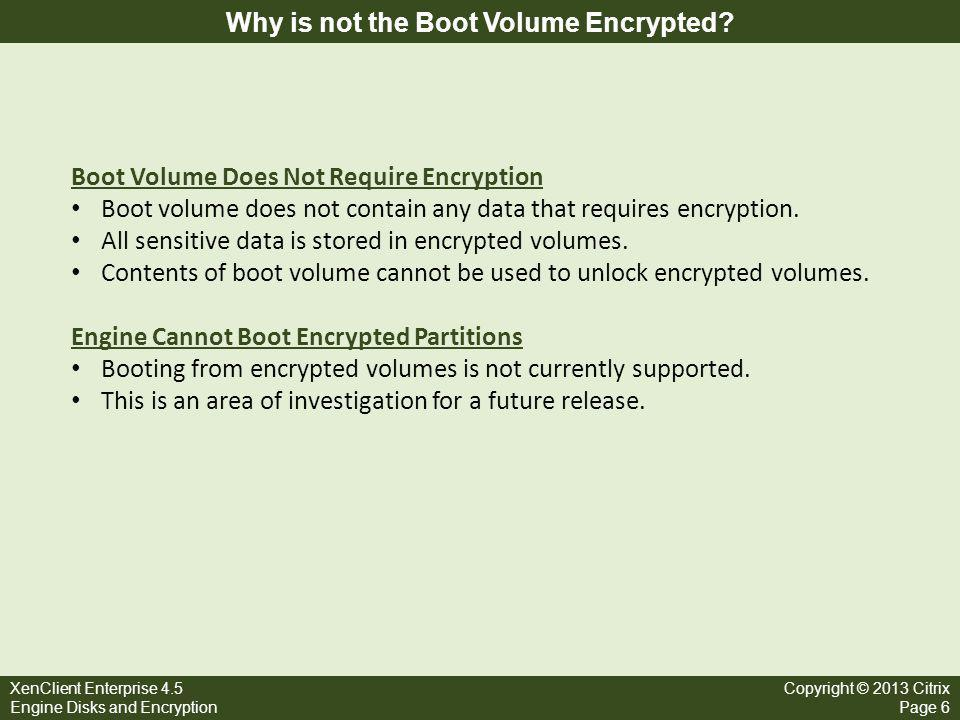 XenClient Enterprise 4.5 Engine Disks and Encryption Copyright © 2013 Citrix Page 6 Why is not the Boot Volume Encrypted? Boot Volume Does Not Require