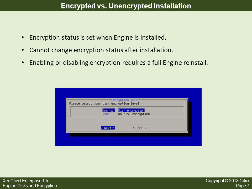 XenClient Enterprise 4.5 Engine Disks and Encryption Copyright © 2013 Citrix Page 7 Encrypted vs. Unencrypted Installation Encryption status is set wh
