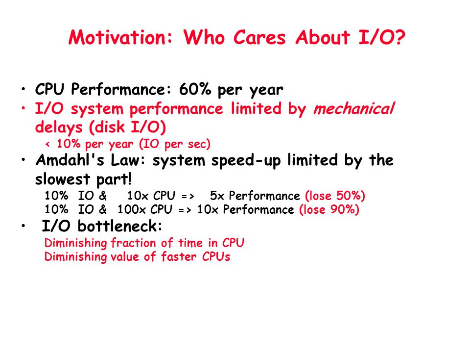 Motivation: Who Cares About I/O? CPU Performance: 60% per year I/O system performance limited by mechanical delays (disk I/O) < 10% per year (IO per s