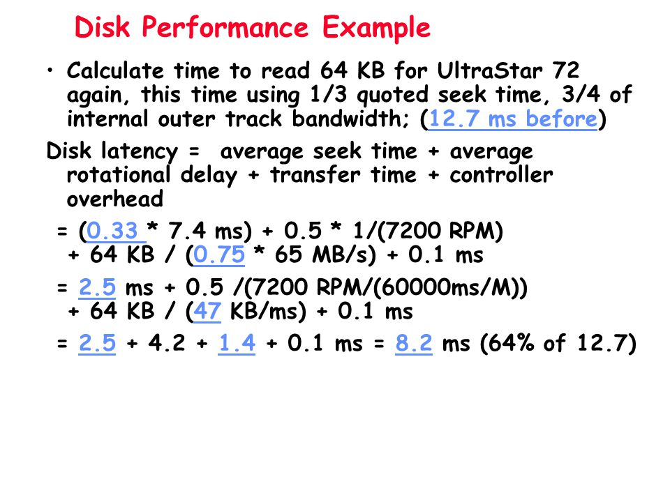 Disk Performance Example Calculate time to read 64 KB for UltraStar 72 again, this time using 1/3 quoted seek time, 3/4 of internal outer track bandwi