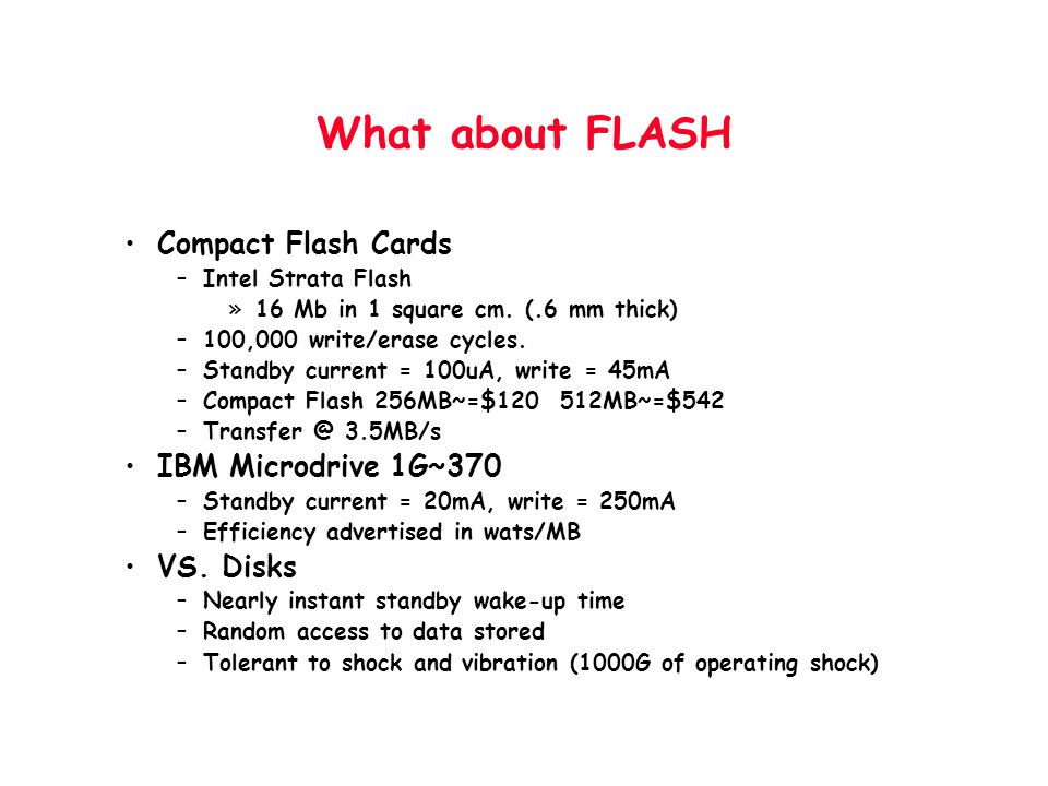 What about FLASH Compact Flash Cards –Intel Strata Flash »16 Mb in 1 square cm. (.6 mm thick) –100,000 write/erase cycles. –Standby current = 100uA, w