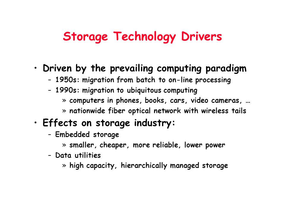 Storage Technology Drivers Driven by the prevailing computing paradigm –1950s: migration from batch to on-line processing –1990s: migration to ubiquit