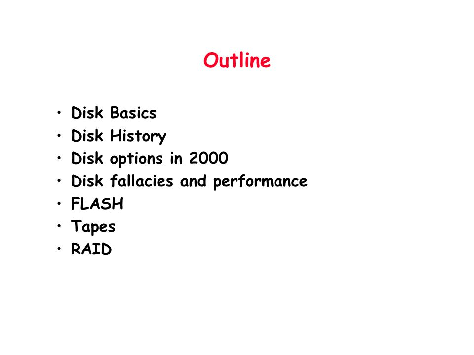 Outline Disk Basics Disk History Disk options in 2000 Disk fallacies and performance FLASH Tapes RAID
