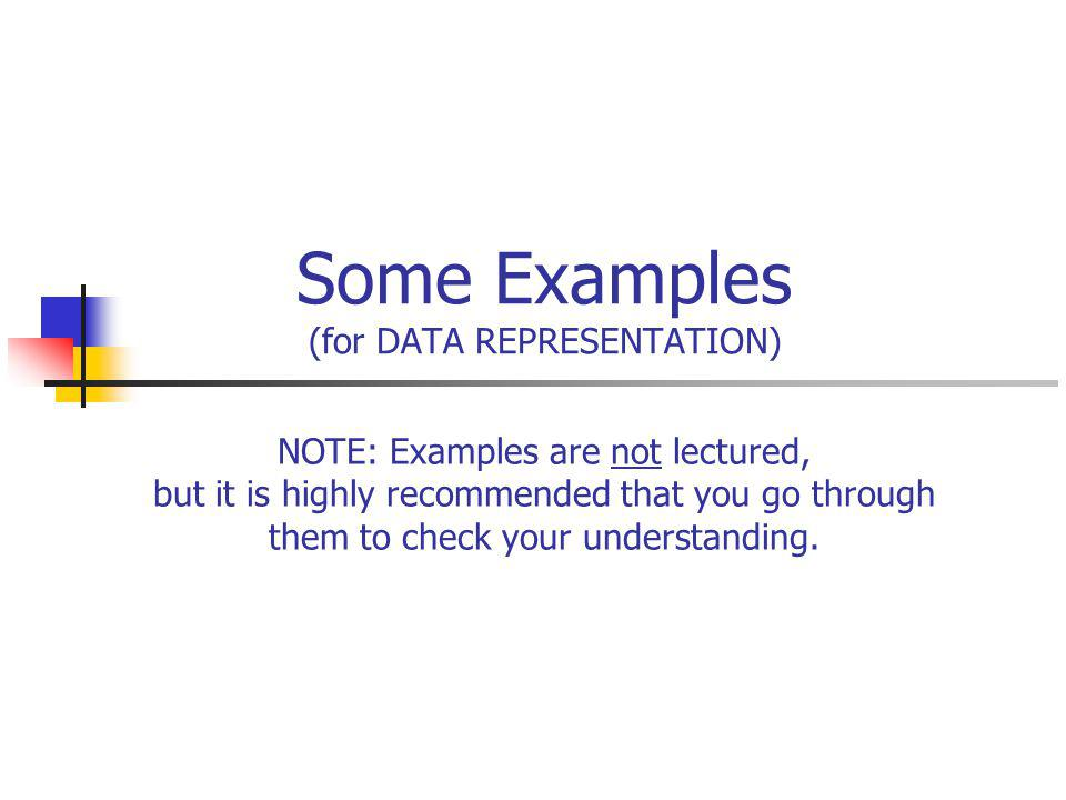 Some Examples (for DATA REPRESENTATION) NOTE: Examples are not lectured, but it is highly recommended that you go through them to check your understanding.