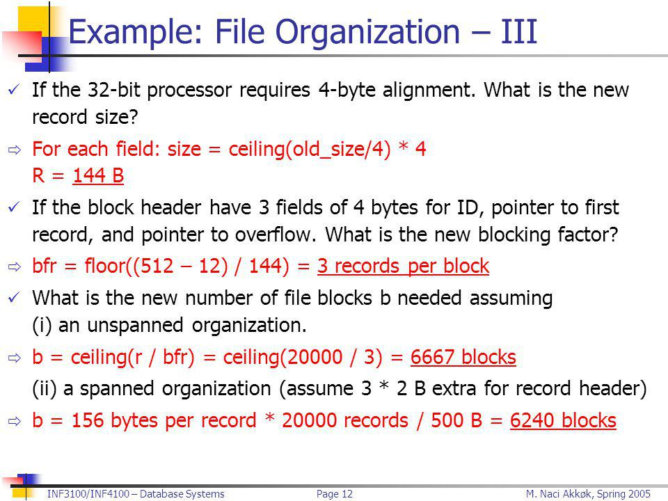 M. Naci Akkøk, Spring 2005INF3100/INF4100 – Database SystemsPage 12 Example: File Organization – III If the 32-bit processor requires 4-byte alignment