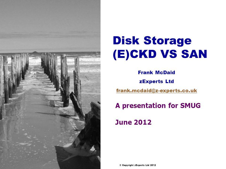 © Copyright zExperts Ltd 2012 Disk Storage (E)CKD VS SAN A presentation for SMUG June 2012 Frank McDaid zExperts Ltd frank.mcdaid@z-experts.co.uk