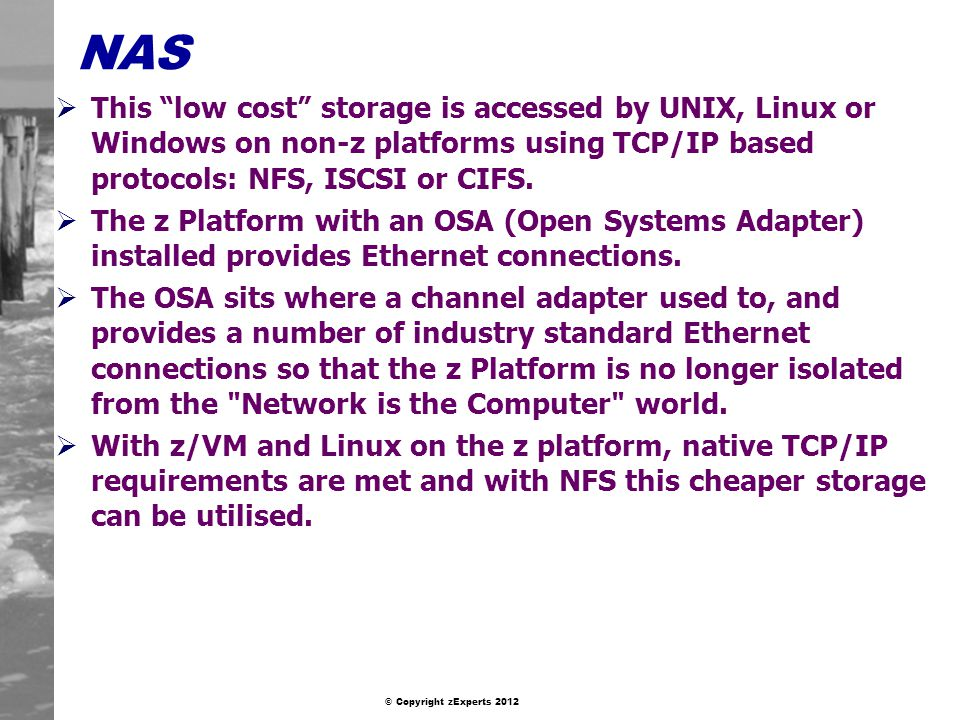 © Copyright zExperts 2012 NAS This low cost storage is accessed by UNIX, Linux or Windows on non-z platforms using TCP/IP based protocols: NFS, ISCSI or CIFS.
