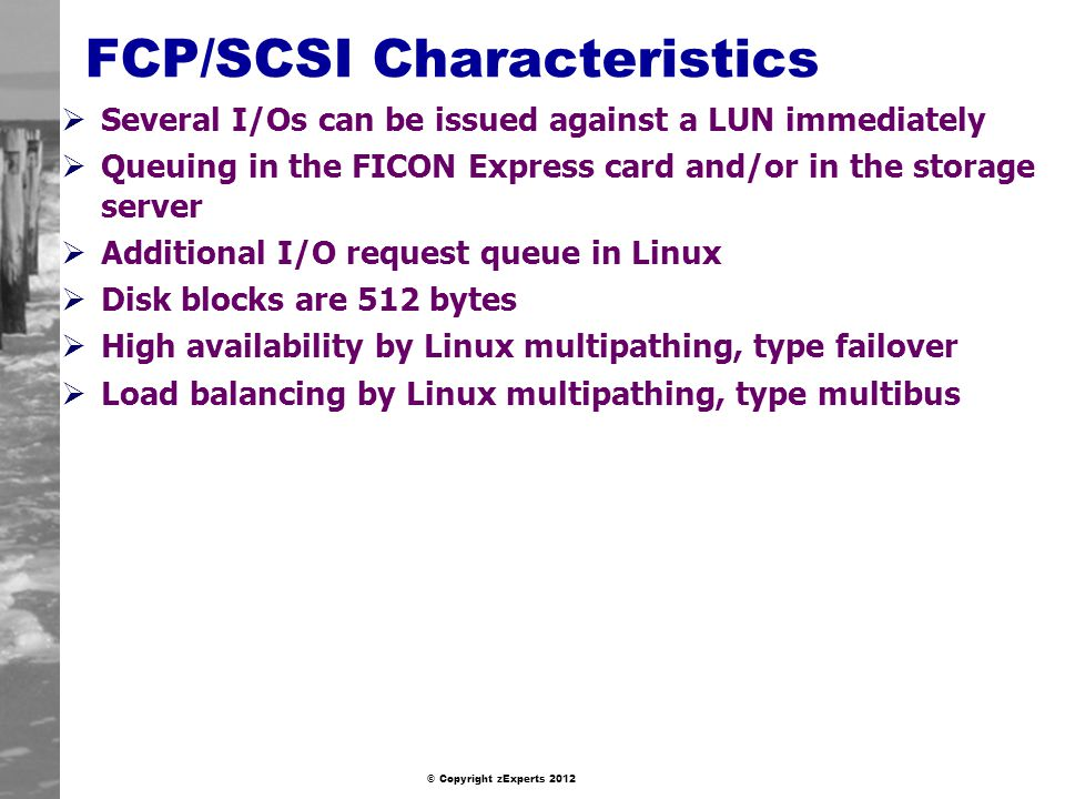 © Copyright zExperts 2012 FCP/SCSI Characteristics Several I/Os can be issued against a LUN immediately Queuing in the FICON Express card and/or in the storage server Additional I/O request queue in Linux Disk blocks are 512 bytes High availability by Linux multipathing, type failover Load balancing by Linux multipathing, type multibus