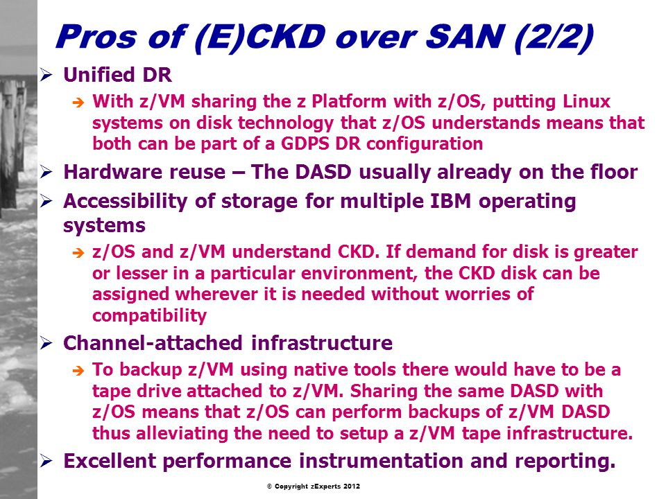 © Copyright zExperts 2012 Pros of (E)CKD over SAN (2/2) Unified DR è With z/VM sharing the z Platform with z/OS, putting Linux systems on disk technology that z/OS understands means that both can be part of a GDPS DR configuration Hardware reuse – The DASD usually already on the floor Accessibility of storage for multiple IBM operating systems è z/OS and z/VM understand CKD.