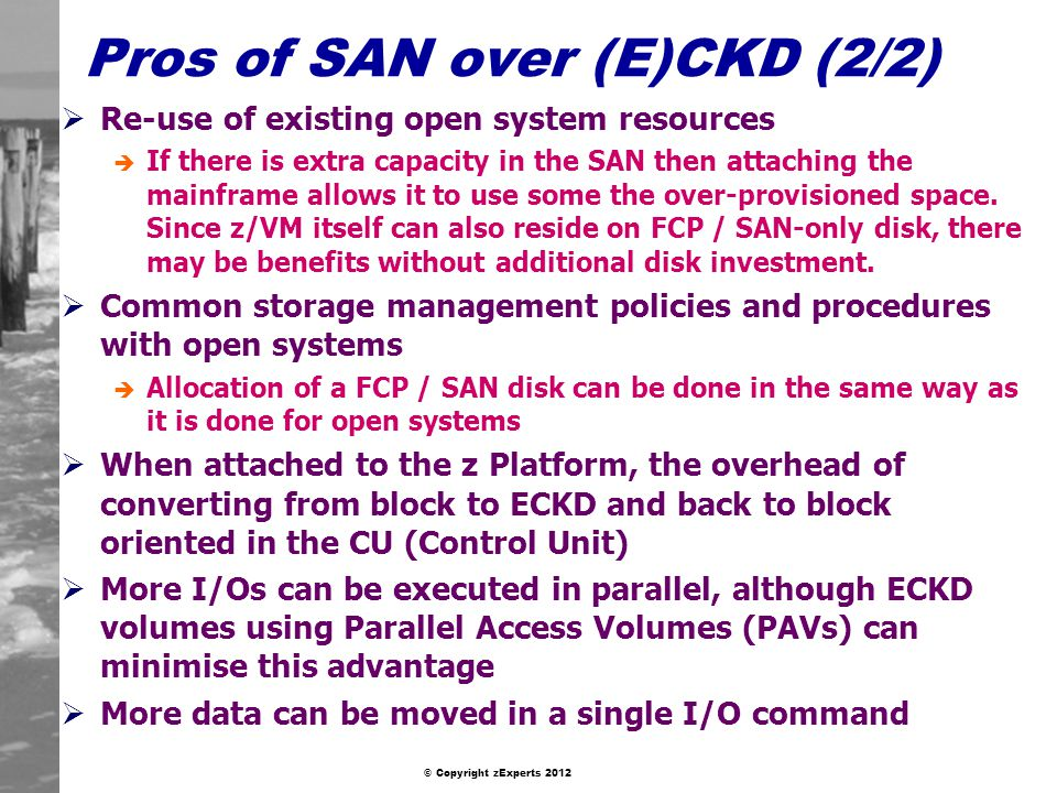 © Copyright zExperts 2012 Pros of SAN over (E)CKD (2/2) Re-use of existing open system resources è If there is extra capacity in the SAN then attaching the mainframe allows it to use some the over-provisioned space.