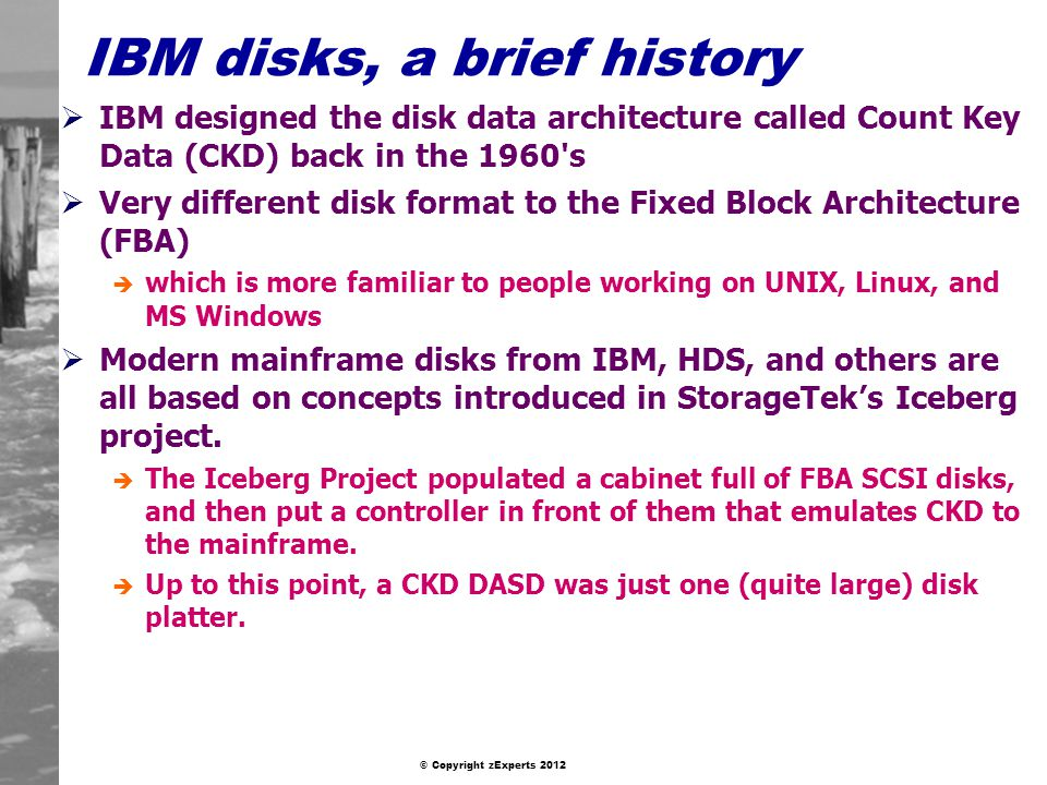 © Copyright zExperts 2012 IBM disks, a brief history IBM designed the disk data architecture called Count Key Data (CKD) back in the 1960 s Very different disk format to the Fixed Block Architecture (FBA) è which is more familiar to people working on UNIX, Linux, and MS Windows Modern mainframe disks from IBM, HDS, and others are all based on concepts introduced in StorageTeks Iceberg project.