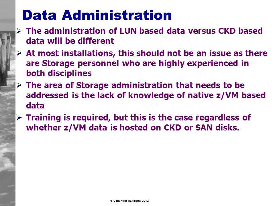 © Copyright zExperts 2012 Data Administration The administration of LUN based data versus CKD based data will be different At most installations, this should not be an issue as there are Storage personnel who are highly experienced in both disciplines The area of Storage administration that needs to be addressed is the lack of knowledge of native z/VM based data Training is required, but this is the case regardless of whether z/VM data is hosted on CKD or SAN disks.