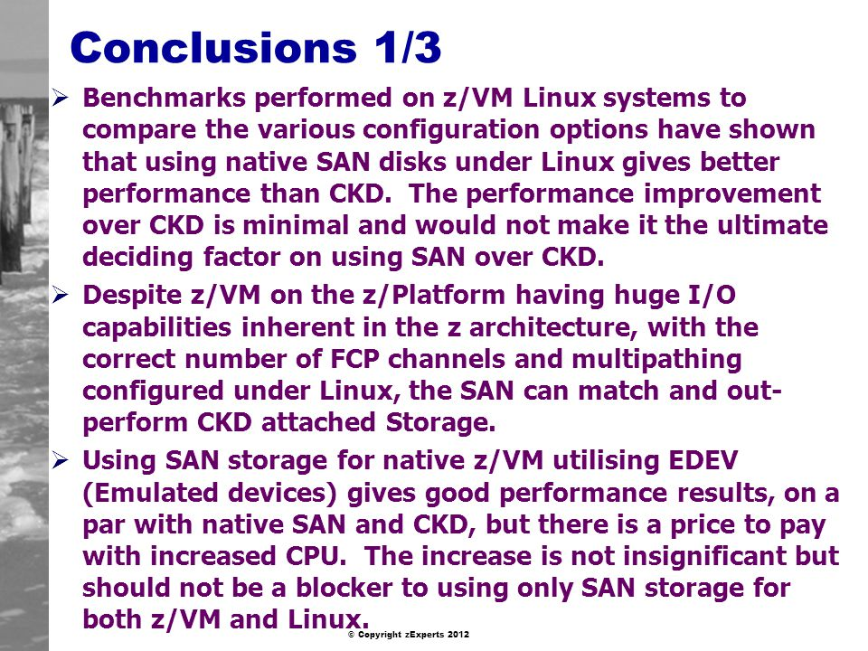 © Copyright zExperts 2012 Conclusions 1/3 Benchmarks performed on z/VM Linux systems to compare the various configuration options have shown that using native SAN disks under Linux gives better performance than CKD.