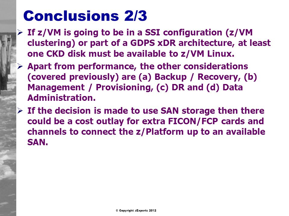 © Copyright zExperts 2012 Conclusions 2/3 If z/VM is going to be in a SSI configuration (z/VM clustering) or part of a GDPS xDR architecture, at least one CKD disk must be available to z/VM Linux.
