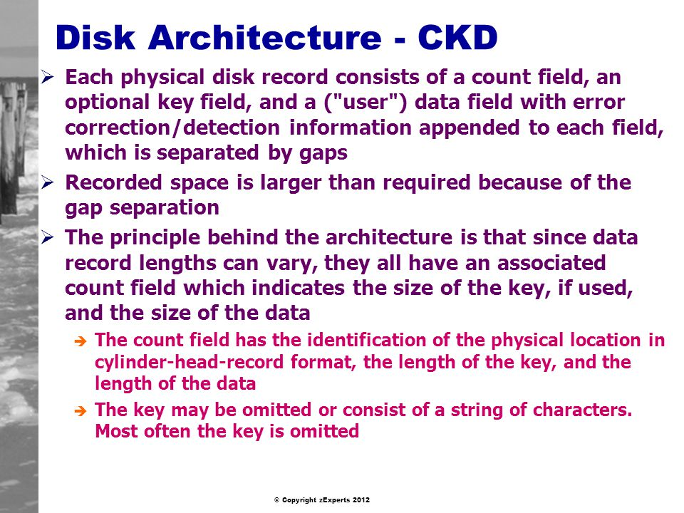 © Copyright zExperts 2012 Disk Architecture - CKD Each physical disk record consists of a count field, an optional key field, and a ( user ) data field with error correction/detection information appended to each field, which is separated by gaps Recorded space is larger than required because of the gap separation The principle behind the architecture is that since data record lengths can vary, they all have an associated count field which indicates the size of the key, if used, and the size of the data è The count field has the identification of the physical location in cylinder-head-record format, the length of the key, and the length of the data è The key may be omitted or consist of a string of characters.