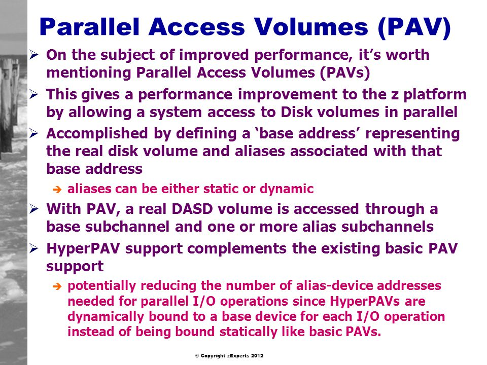 © Copyright zExperts 2012 Parallel Access Volumes (PAV) On the subject of improved performance, its worth mentioning Parallel Access Volumes (PAVs) This gives a performance improvement to the z platform by allowing a system access to Disk volumes in parallel Accomplished by defining a base address representing the real disk volume and aliases associated with that base address è aliases can be either static or dynamic With PAV, a real DASD volume is accessed through a base subchannel and one or more alias subchannels HyperPAV support complements the existing basic PAV support è potentially reducing the number of alias-device addresses needed for parallel I/O operations since HyperPAVs are dynamically bound to a base device for each I/O operation instead of being bound statically like basic PAVs.