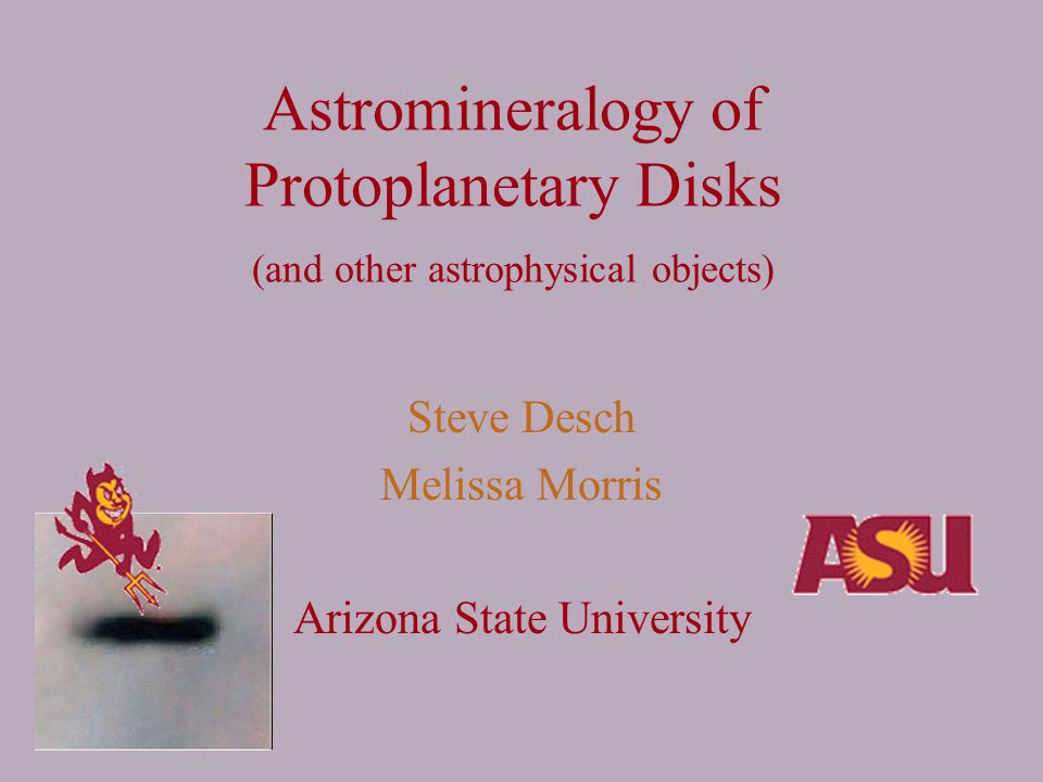Astromineralogy of Protoplanetary Disks (and other astrophysical objects) Steve Desch Melissa Morris Arizona State University