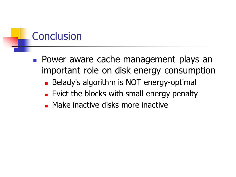 Conclusion Power aware cache management plays an important role on disk energy consumption Belady s algorithm is NOT energy-optimal Evict the blocks with small energy penalty Make inactive disks more inactive