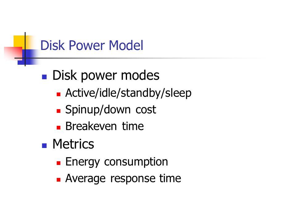 Disk Power Management Schemes Oracle scheme (off-line) Practical scheme (on-line) access1 access2 IdleTime > BreakEvenTime Idle for BreakEvenTime Wait time