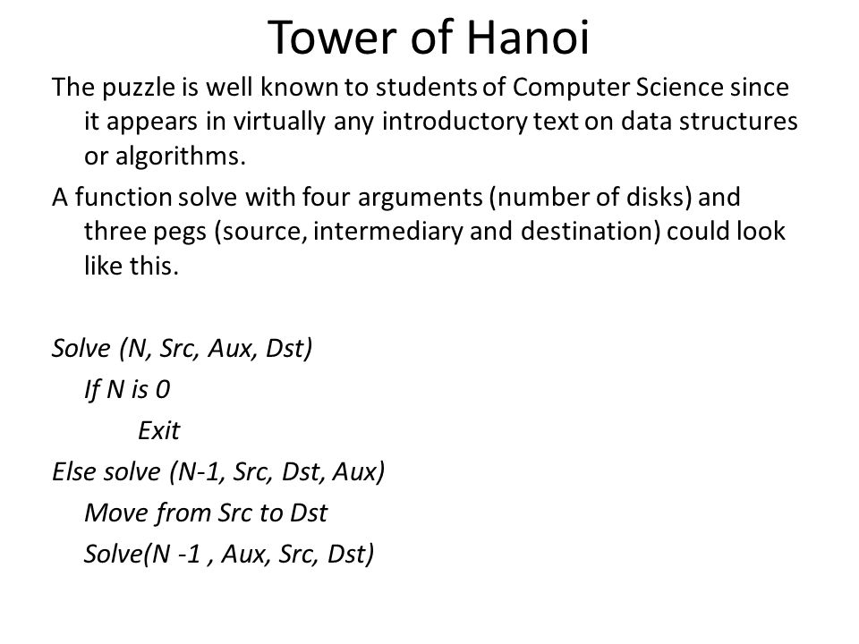 Tower of Hanoi The puzzle is well known to students of Computer Science since it appears in virtually any introductory text on data structures or algo