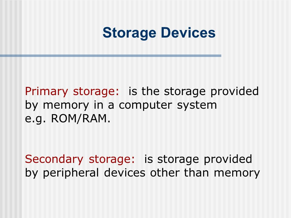 Storage Devices Primary storage: is the storage provided by memory in a computer system e.g. ROM/RAM. Secondary storage: is storage provided by periph